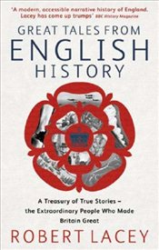 Great Tales From English History : A Treasury of True Stories of the Extraordinar - Lacey, Robert