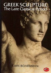 Greek Sculpture : The Late Classical Period - Boardman, John