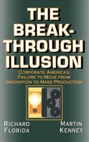 Breakthrough Illusion : Corporate Americas Failure to Move from Innovation to Mass Production - Florida, Richard