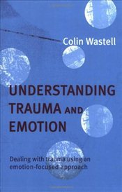Understanding Trauma and Emotion : Dealing with Trauma Using an Emotion-focused Approach - Wastell, Colin
