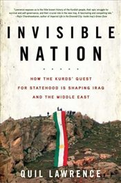 Invisible Nation : How the Kurds Quest for Statehood Is Shaping Iraq and the Middle East - Lawrence, Quil