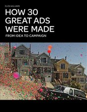 How 30 Great Ads Were Made : From Idea to Campaign - Williams, Eliza