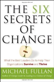 Six Secrets of Change : What the Best Leaders Do to Help Their Organizations Survive and Thrive - Fullan, Michael G.