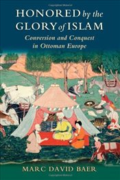 Honored by the Glory of Islam : Conversion and Conquest in Ottoman Europe - Baer, Marc David