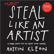 Steal Like An Artist: 10 Things Nobody Told Me About the Creative Life - Kleon, Austin