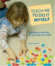Teach Me to Do It Myself : Montessori Activities for You and Your Child - Pitamic, Maja