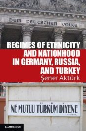 Regimes of Ethnicity and Nationhood in Germany, Russia, and Turkey : Problems of International Polit - Aktürk, Şener