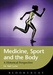 Medicine, Sport and the Body: A Historical Perspective - Carter, Neil