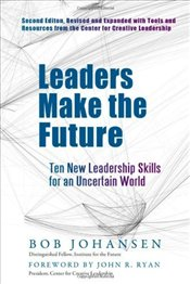 Leaders Make the Future 2E : Ten New Leadership Skills for an Uncertain World - Johansen, Bob