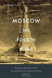 Moscow, the Fourth Rome : Stalinism, Cosmopolitanism, and the Evolution of Soviet Culture, 1931-1941 - Clark, Katerina