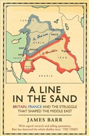 Line in the Sand : Britain, France and the Struggle That Shaped the Middle East - Barr, James