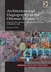 Architecture and Hagiography in the Ottoman Empire : Politics of Bektashi Shrines in the Classica - Yürekli, Zeynep