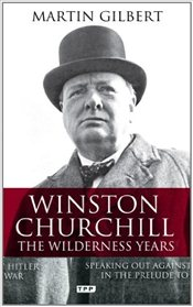 Winston Churchill - the Wilderness Years: A Lone Voice Against Hitler in the Prelude to War - Gilbert, Martin