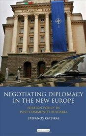 Negotiating Diplomacy in the New Europe: Foreign Policy in Post-Communist Bulgaria - Katsikas, Stefanos