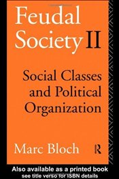 Feudal Society II : Social Classes and Political Organization - Bloch, Marc
