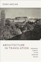Architecture in Translation : Germany, Turkey, and the Modern House - Akcan, Esra