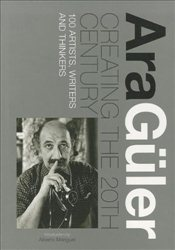 Creating the 20th Century 100 Artists Writers and Thinkers - Güler, Ara