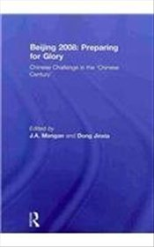 Beijing 2008 : Preparing for Glory : Chinese Challenge in the Chinese Century (Sport in the Global - Mangan, J. A.