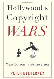 Hollywoods Copyright Wars : From Edison to the Internet - Decherney, Peter