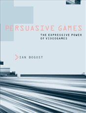 Persuasive Games: The Expressive Power of Videogames - Bogost, Ian
