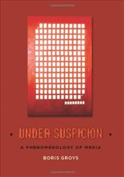 Under Suspicion: A Phenomenology of Media (Columbia Themes in Philosophy, Social Criticism, and the  - Groys, Boris