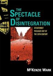 Spectacle of Disintegration : Situationist Passages Out of the Twentieth Century - Wark, McKenzie