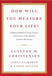 How Will You Measure Your Life? - Christensen, Clayton M.