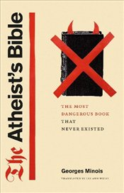 Atheists Bible : The Most Dangerous Book That Never Existed - Minois, Georges