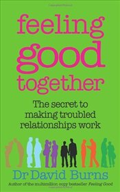 Feeling Good Together : The secret to making troubled relationships work - Burns, David D.
