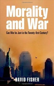 Morality and War: Can War Be Just in the Twenty-first Century? - Fisher, David