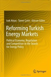 Reforming Turkish Energy Markets: Political Economy, Regulation and Competition in the Search for En - Atiyas, İzak