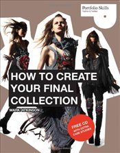 How to Create Your Final Collection : A Fashion Students Handbook - Atkinson, Mark