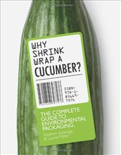 Why Shrinkwrap a Cucumber? : The Complete Guide to Environmental Packaging - Miller, Laurel