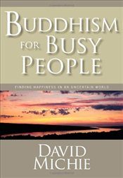 Buddhism for Busy People: Finding Happiness in an Uncertain World - Michie, David