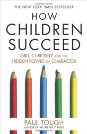 How Children Succeed: Grit, Curiosity, and the Hidden Power of Character - Tough, Paul