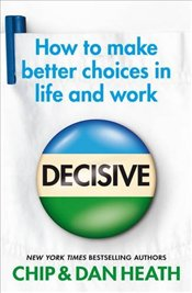 Decisive : How to Make Better Choices in Life and Work - Heath, Chip
