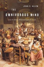 Omnivorous Mind : Our Evolving Relationship with Food - Allen, John S.