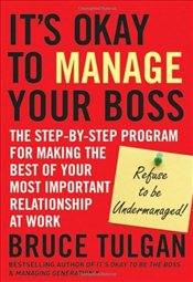 Its Okay to Manage Your Boss: The Step-by-Step Program for Making the Best of Your Most Important R - Tulgan, Bruce