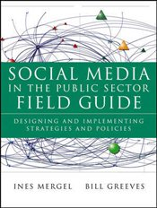 Social Media in the Public Sector Field Guide : Designing and Implementing Strategies and Policies - Mergel, Ines