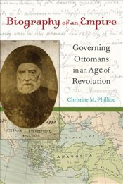 Biography of an Empire : Governing Ottomans in an Age of Revolution - Philliou, Christine