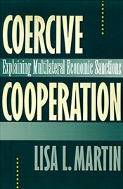 Coercive Cooperation : Explaining Multilateral Economic Sanctions - MARTIN, LISA L.