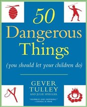 50 Dangerous Things : You Should Let Your Children Do - Tulley, Gever