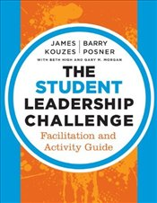 Student Leadership Challenge: Facilitation and Activity Guide (J-B Leadership Challenge: Kouzes/Posn - Kouzes, James M.