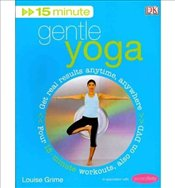 15-Minute Gentle Yoga Get Real Results Anytime, Anywhere Four 15-minute Workouts Also on DVD by Grim - Grime, Louise
