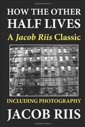 How the Other Half Lives : A Jacob Riis Classic (Including Photography) - Riis, Jacob