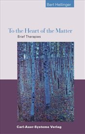 To the Heart of the Matter : Brief Therapies - Hellinger, Bert