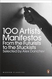 100 Artists Manifestos : From the Futurists to the Stuckists - Danchev, Alex
