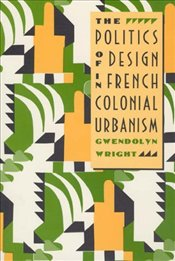 Politics of Design in French Colonial Urbanism 2e - Wright, Gwendolyn