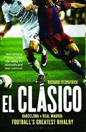El Clasico : Barcelona v Real Madrid Footballs Greatest Rivalry - Fitzpatrick, Richard