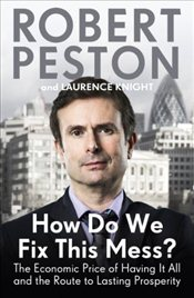 How Do We Fix This Mess? : The Economic Price of Having it All, and the Route to Lasting Prosperity - Peston, Robert